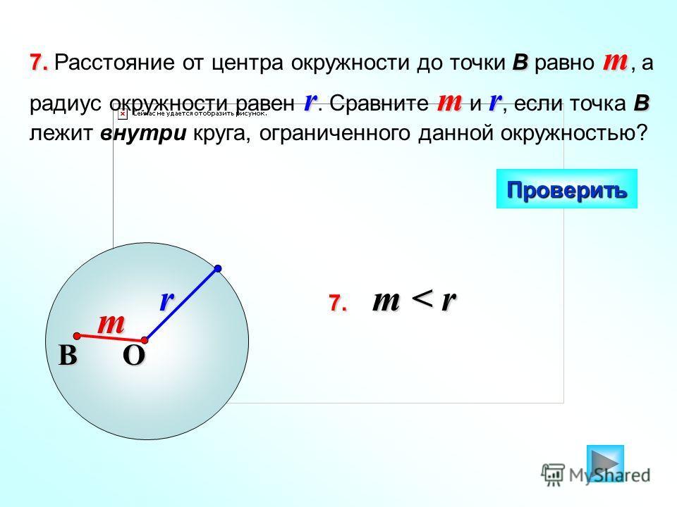 7.В m rmr B 7. Расстояние от центра окружности до точки В равно m, а радиус окружности равен r. Сравните m и r, если точка B лежит внутри круга, ограниченного данной окружностью? Проверить O r В m 7. m < r