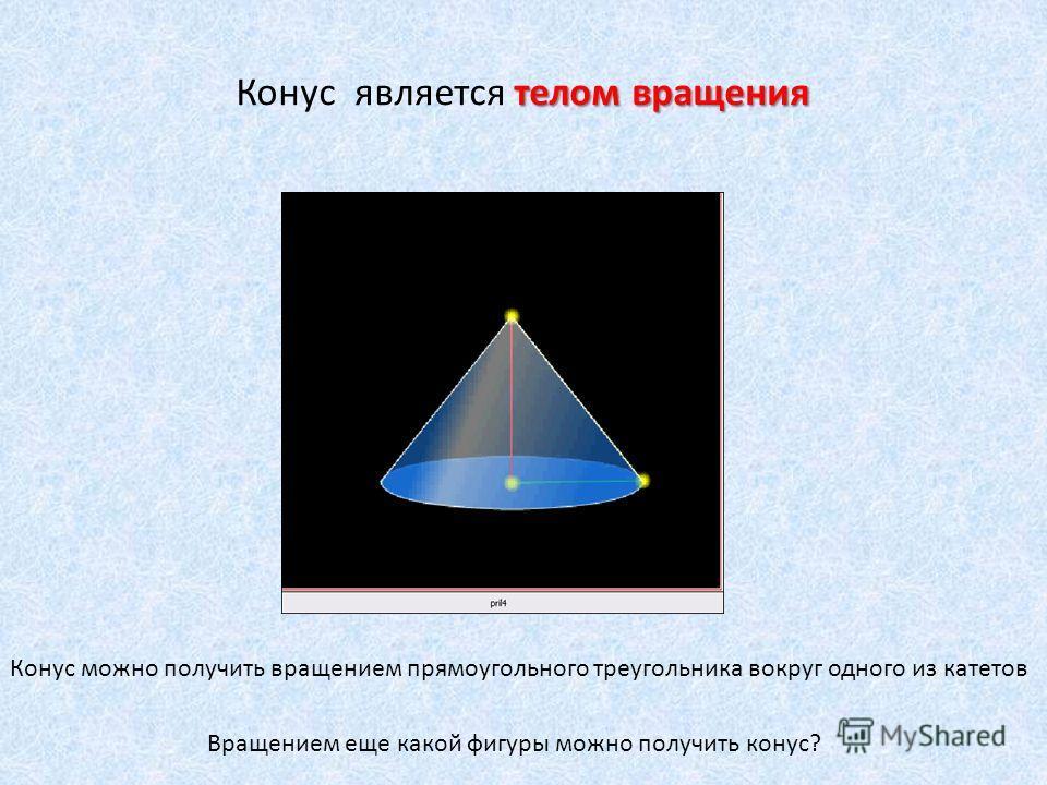 телом вращения Конус является телом вращения Конус можно получить вращением прямоугольного треугольника вокруг одного из катетов Вращением еще какой фигуры можно получить конус?