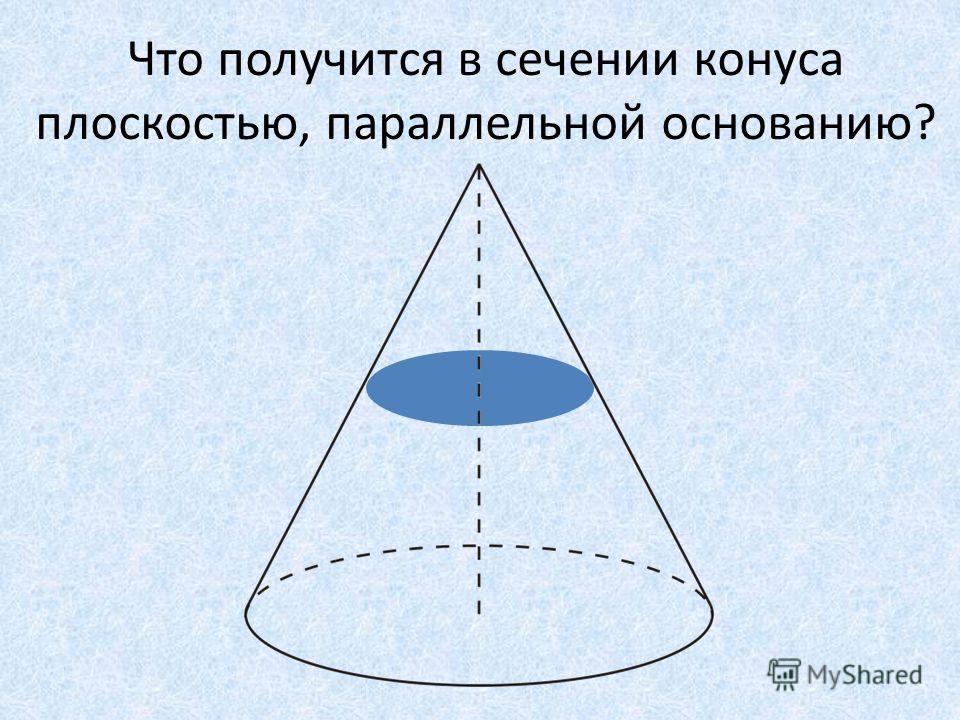 Что получится в сечении конуса плоскостью, параллельной основанию?