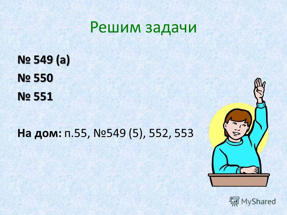 Решим задачи 549 (а) 549 (а) 550 550 551 551 На дом: п.55, 549 (5), 552, 553