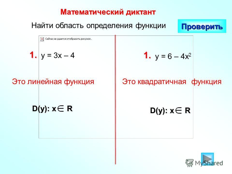 Найти область определения функции Математический диктант Проверить 1. у = 3х – 4 1. у = 6 – 4х 2 D(y): x R Это линейная функцияЭто квадратичная функция