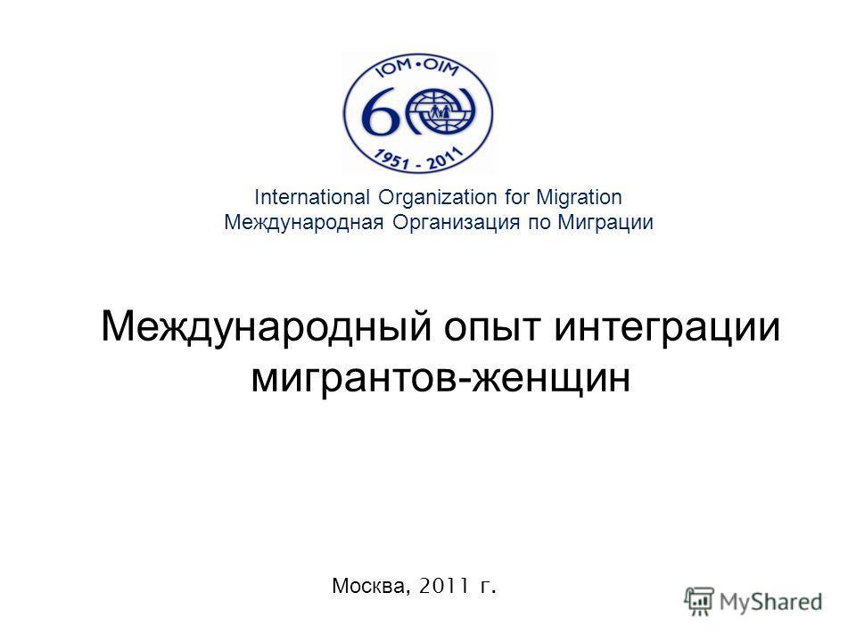 International Organization for Migration Международная Организация по Миграции Москва, 2011 г. Международный опыт интеграции мигрантов-женщин