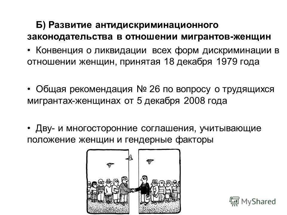 Б) Развитие антидискриминационного законодательства в отношении мигрантов-женщин Конвенция о ликвидации всех форм дискриминации в отношении женщин, принятая 18 декабря 1979 года Общая рекомендация 26 по вопросу о трудящихся мигрантах-женщинах от 5 де