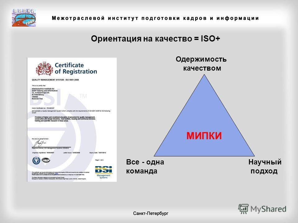 Ориентация на качество = ISO+ МИПКИ Одержимость качеством Все - одна команда Научный подход