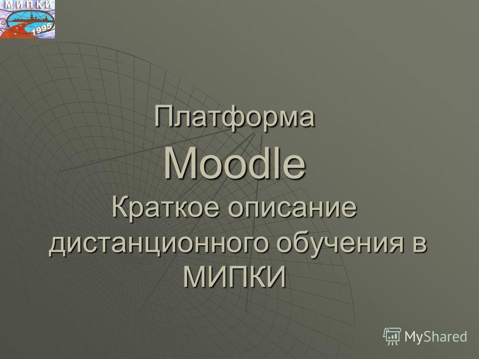 Платформа Moodle Краткое описание дистанционного обучения в МИПКИ