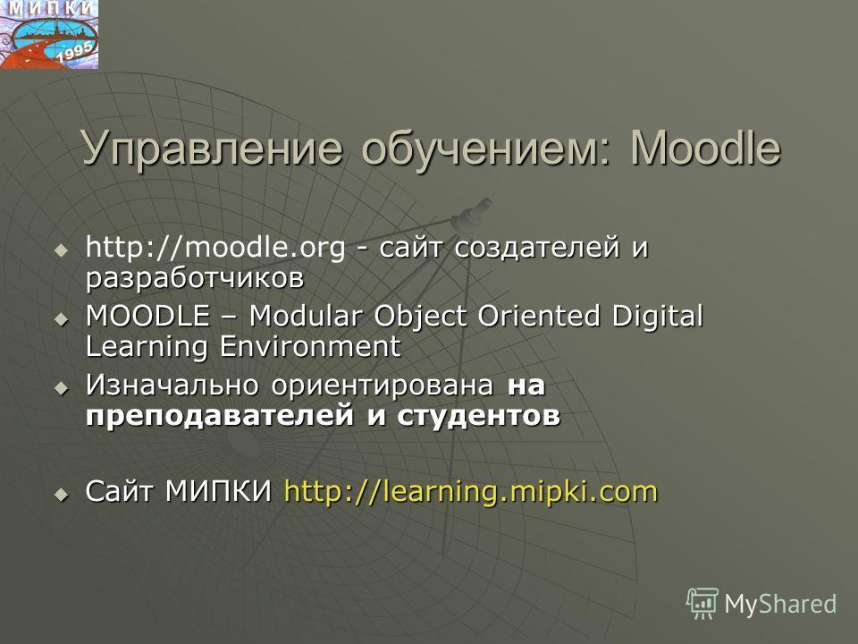 Управление обучением: Moodle - сайт создателей и разработчиков http://moodle.org - сайт создателей и разработчиков MOODLE – Modular Object Oriented Digital Learning Environment MOODLE – Modular Object Oriented Digital Learning Environment Изначально