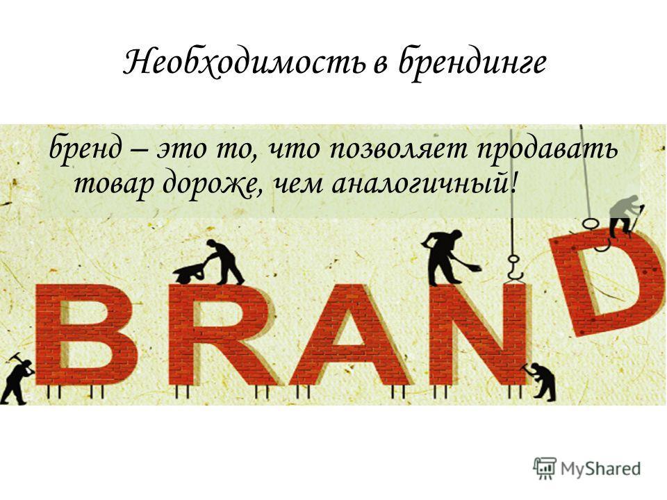 бренд – это то, что позволяет продавать товар дороже, чем аналогичный! Необходимость в брендинге