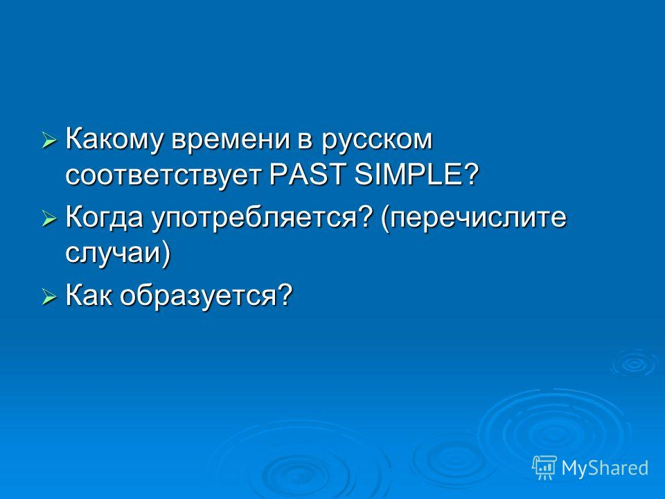 Какому времени в русском соответствует PAST SIMPLE? Какому времени в русском соответствует PAST SIMPLE? Когда употребляется? (перечислите случаи) Когда употребляется? (перечислите случаи) Как образуется? Как образуется?