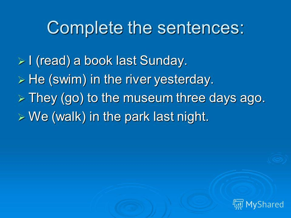 Complete the sentences: I (read) a book last Sunday. I (read) a book last Sunday. He (swim) in the river yesterday. He (swim) in the river yesterday. They (go) to the museum three days ago. They (go) to the museum three days ago. We (walk) in the par