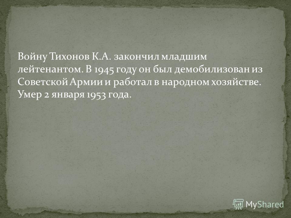 Войну Тихонов К.А. закончил младшим лейтенантом. В 1945 году он был демобилизован из Советской Армии и работал в народном хозяйстве. Умер 2 января 1953 года.