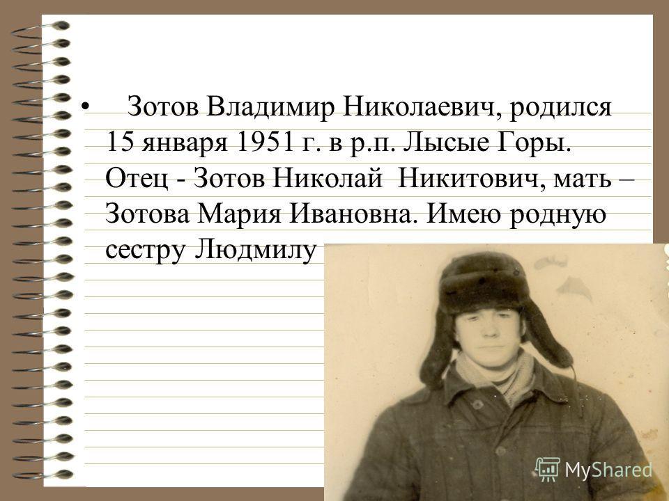 Зотов Владимир Николаевич, родился 15 января 1951 г. в р.п. Лысые Горы. Отец - Зотов Николай Никитович, мать – Зотова Мария Ивановна. Имею родную сестру Людмилу