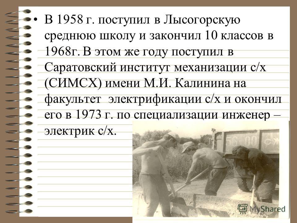 В 1958 г. поступил в Лысогорскую среднюю школу и закончил 10 классов в 1968г. В этом же году поступил в Саратовский институт механизации с/х (СИМСХ) имени М.И. Калинина на факультет электрификации с/х и окончил его в 1973 г. по специализации инженер