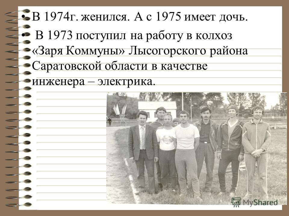 В 1974г. женился. А с 1975 имеет дочь. В 1973 поступил на работу в колхоз «Заря Коммуны» Лысогорского района Саратовской области в качестве инженера – электрика.