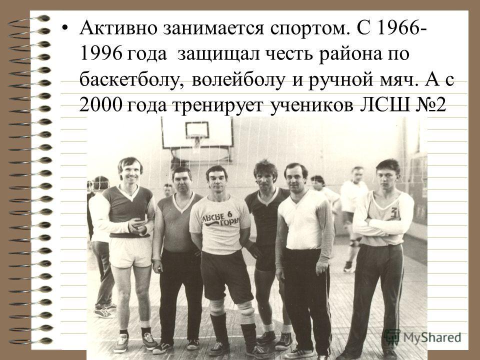 Активно занимается спортом. С 1966- 1996 года защищал честь района по баскетболу, волейболу и ручной мяч. А с 2000 года тренирует учеников ЛСШ 2