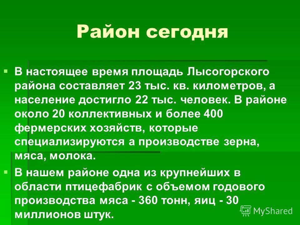 Район сегодня В настоящее время площадь Лысогорского района составляет 23 тыс. кв. километров, а население достигло 22 тыс. человек. В районе около 20 коллективных и более 400 фермерских хозяйств, которые специализируются а производстве зерна, мяса,