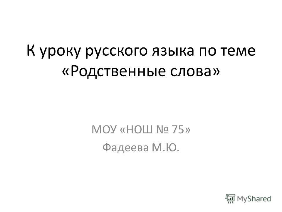 К уроку русского языка по теме «Родственные слова» МОУ «НОШ 75» Фадеева М.Ю.