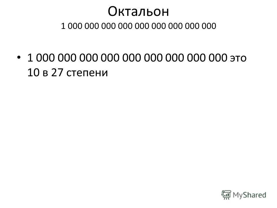 Октальон 1 000 000 000 000 000 000 000 000 000 1 000 000 000 000 000 000 000 000 000 это 10 в 27 степени