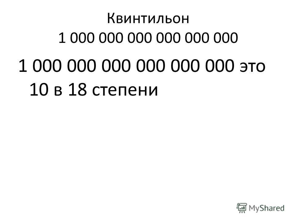 Квинтильон 1 000 000 000 000 000 000 1 000 000 000 000 000 000 это 10 в 18 степени