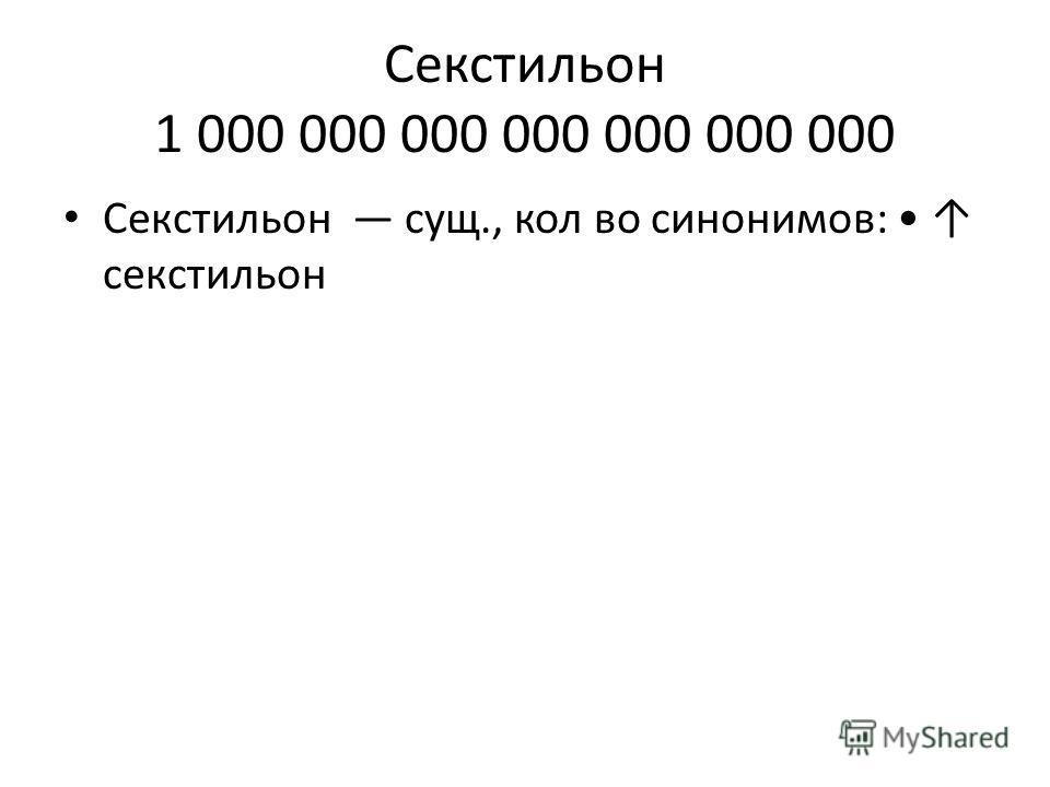 Секстильон 1 000 000 000 000 000 000 000 Секстильон сущ., кол во синонимов: секстильон