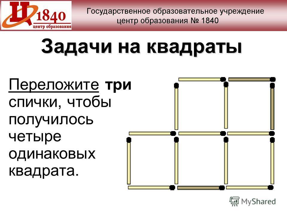 Задачи на квадраты Переложите три спички, чтобы получилось четыре одинаковых квадрата.