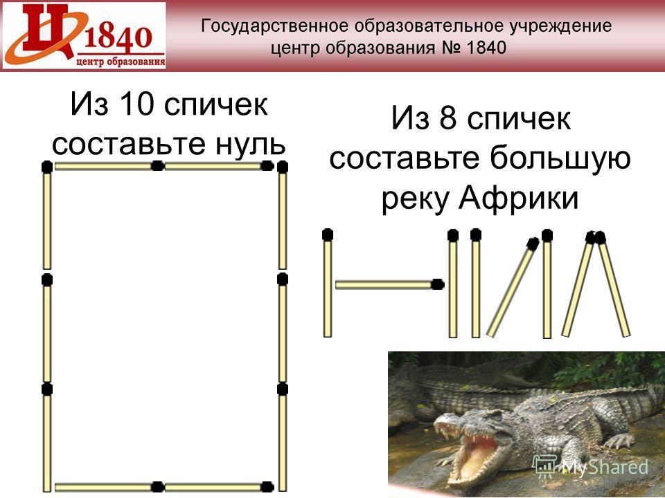 Из 10 спичек составьте нуль Из 8 спичек составьте большую реку Африки