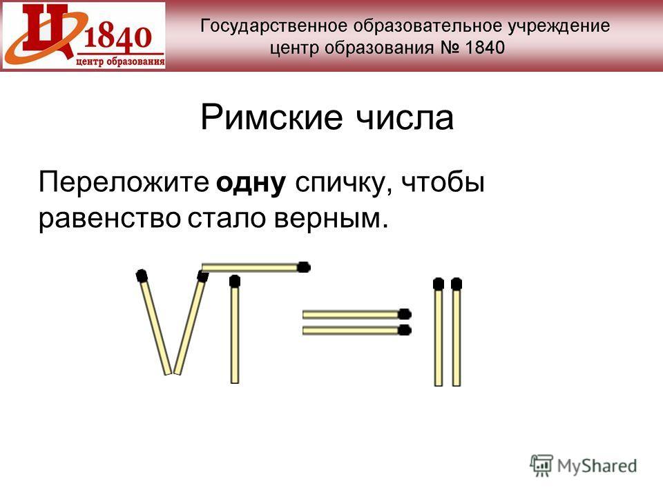 Римские числа Переложите одну спичку, чтобы равенство стало верным.