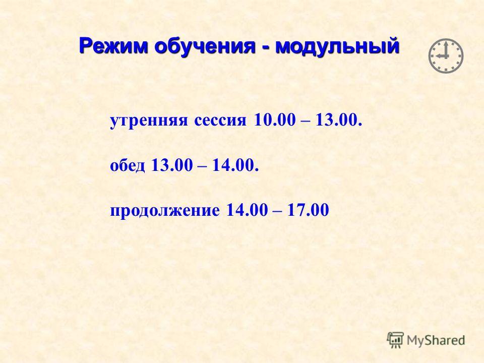 Режим обучения - модульный утренняя сессия 10.00 – 13.00. обед 13.00 – 14.00. продолжение 14.00 – 17.00