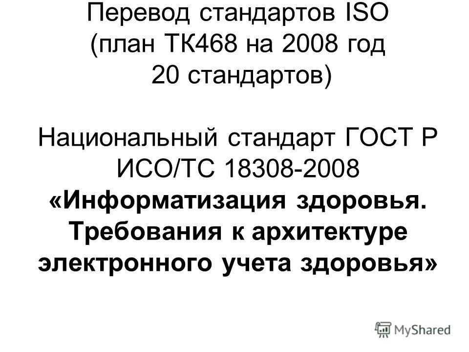 Перевод стандартов ISO (план ТК468 на 2008 год 20 стандартов) Национальный стандарт ГОСТ Р ИСО/ТС 18308-2008 «Информатизация здоровья. Требования к архитектуре электронного учета здоровья»