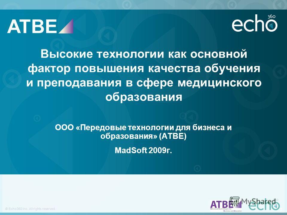 1 © Echo360 Inc. All rights reserved. 1 Высокие технологии как основной фактор повышения качества обучения и преподавания в сфере медицинского образования ООО «Передовые технологии для бизнеса и образования» (ATBE) MadSoft 2009г. ATBE
