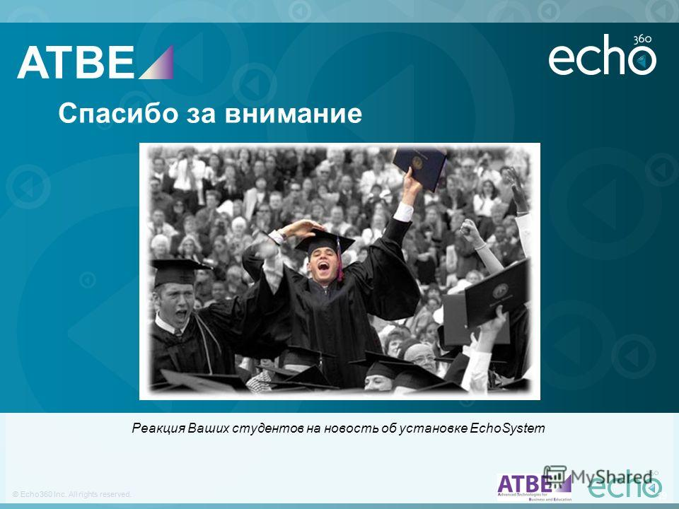 19 © Echo360 Inc. All rights reserved. 19 © Echo360 Inc. All rights reserved. Спасибо за внимание Реакция Ваших студентов на новость об установке EchoSystem ATBE