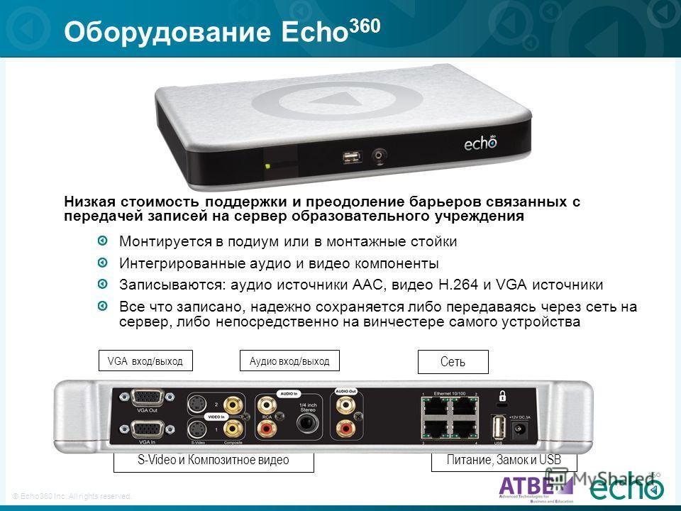 9 © Echo360 Inc. All rights reserved. Оборудование Echo 360 Низкая стоимость поддержки и преодоление барьеров связанных с передачей записей на сервер образовательного учреждения Монтируется в подиум или в монтажные стойки Интегрированные аудио и виде