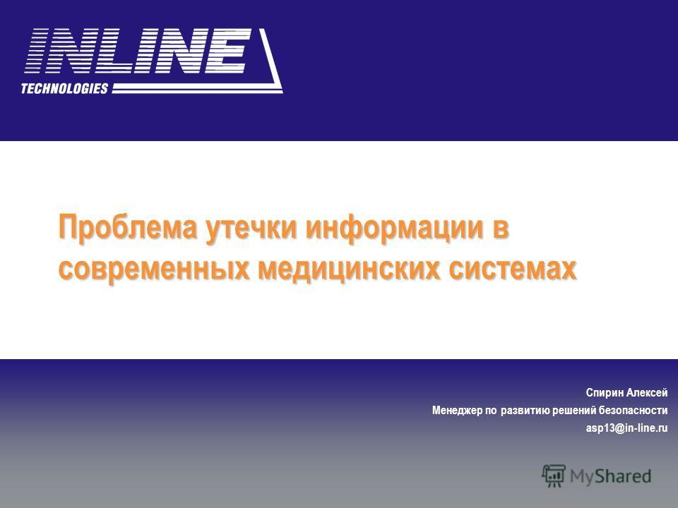 Проблема утечки информации в современных медицинских системах Спирин Алексей Менеджер по развитию решений безопасности asp13@in-line.ru