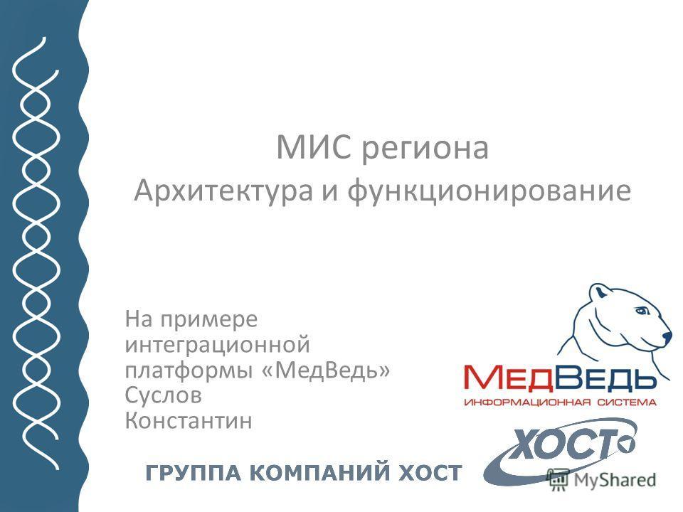 МИС региона Архитектура и функционирование На примере интеграционной платформы «МедВедь» Суслов Константин