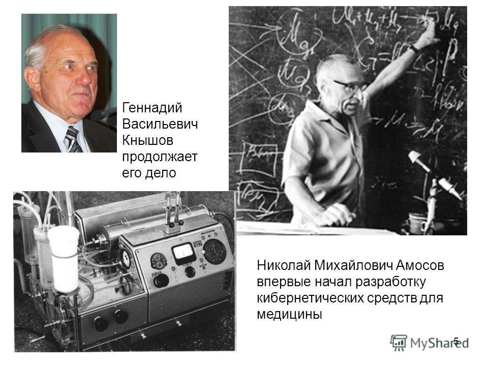 5 Николай Михайлович Амосов впервые начал разработку кибернетических средств для медицины Геннадий Васильевич Кнышов продолжает его дело