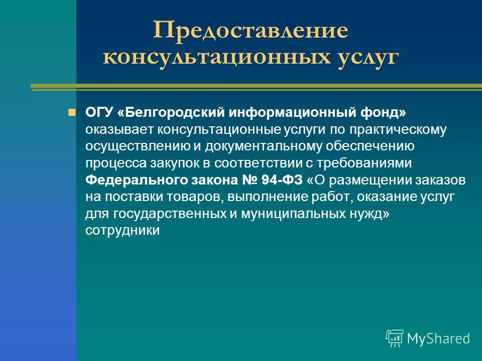 Предоставление консультационных услуг ОГУ «Белгородский информационный фонд» оказывает консультационные услуги по практическому осуществлению и документальному обеспечению процесса закупок в соответствии с требованиями Федерального закона 94-ФЗ «О ра