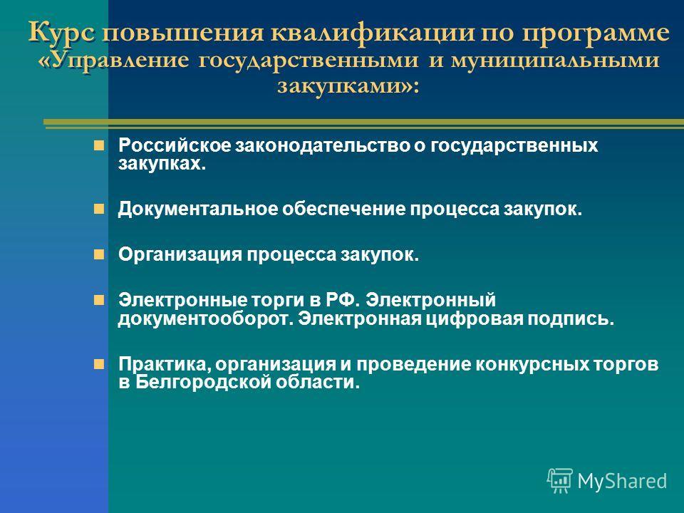 Курс повышения квалификации по программе «Управление государственными и муниципальными закупками»: Российское законодательство о государственных закупках. Документальное обеспечение процесса закупок. Организация процесса закупок. Электронные торги в