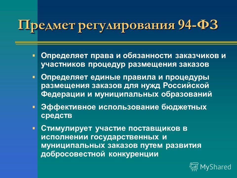 Предмет регулирования 94-ФЗ Определяет права и обязанности заказчиков и участников процедур размещения заказов Определяет единые правила и процедуры размещения заказов для нужд Российской Федерации и муниципальных образований Эффективное использовани