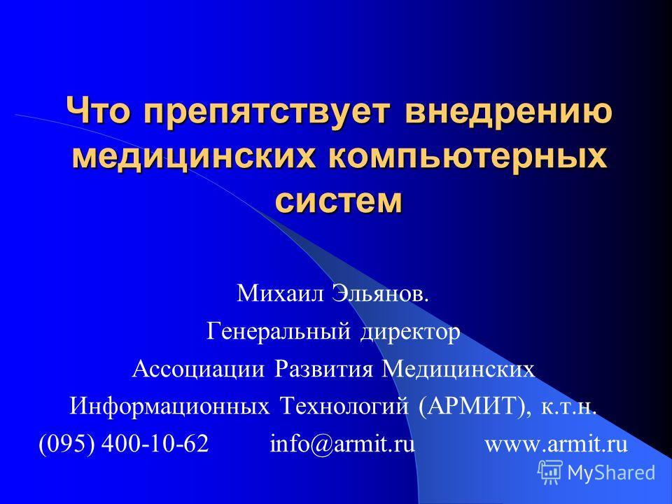 Что препятствует внедрению медицинских компьютерных систем Михаил Эльянов. Генеральный директор Ассоциации Развития Медицинских Информационных Технологий (АРМИТ), к.т.н. (095) 400-10-62 info@armit.ru www.armit.ru