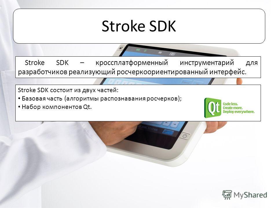 Stroke SDK Stroke SDK – кроссплатформенный инструментарий для разработчиков реализующий росчеркоориентированный интерфейс. Stroke SDK состоит из двух частей: Базовая часть (алгоритмы распознавания росчерков); Набор компонентов Qt.