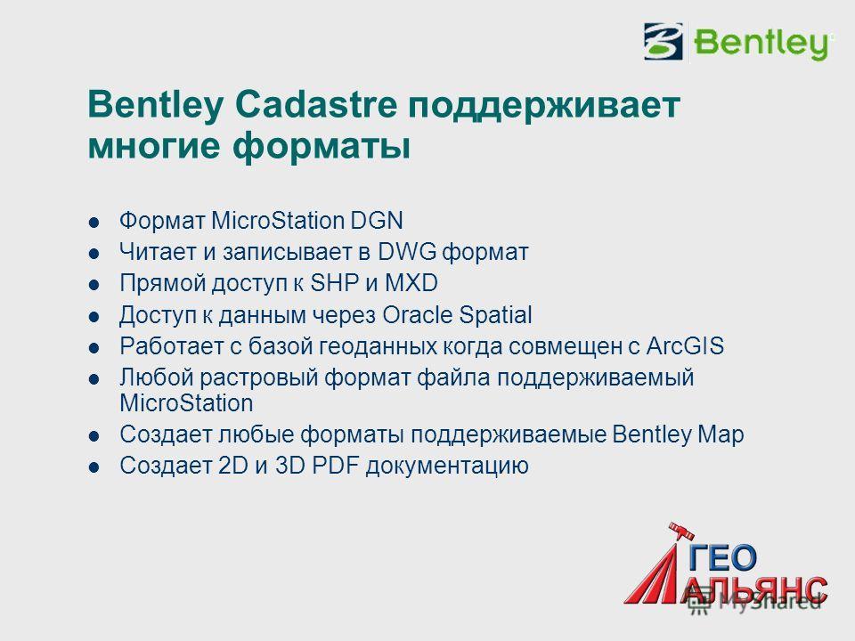 Bentley Cadastre поддерживает многие форматы Формат MicroStation DGN Читает и записывает в DWG формат Прямой доступ к SHP и MXD Доступ к данным через Oracle Spatial Работает с базой геоданных когда совмещен с ArcGIS Любой растровый формат файла подде