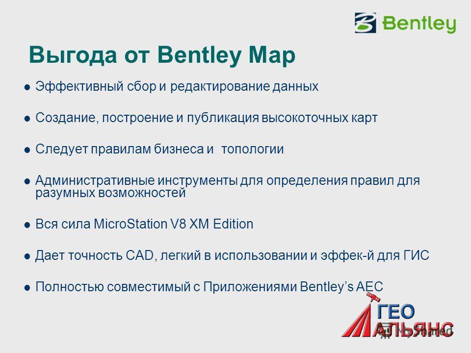 Выгода от Bentley Map Эффективный сбор и редактирование данных Создание, построение и публикация высокоточных карт Следует правилам бизнеса и топологии Административные инструменты для определения правил для разумных возможностей Вся сила MicroStatio