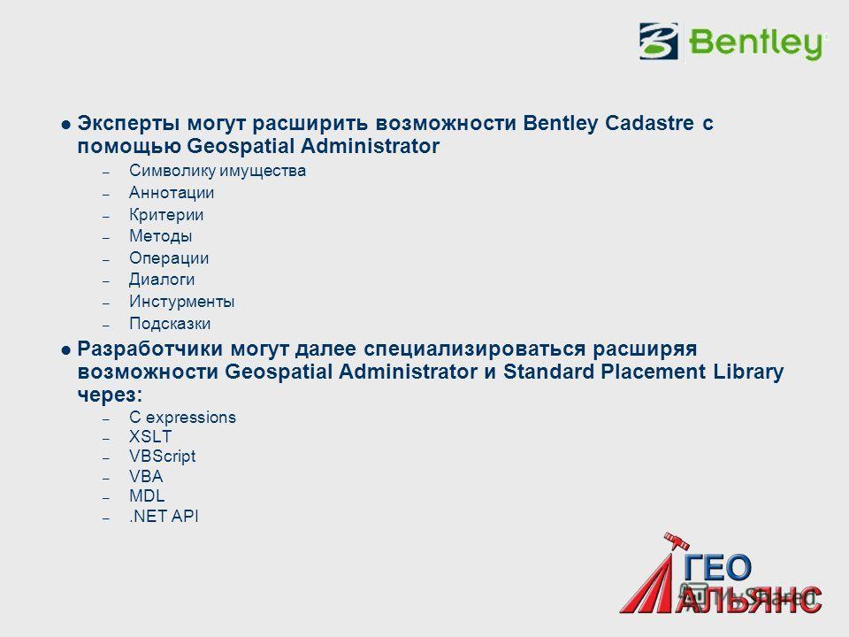Эксперты могут расширить возможности Bentley Cadastre с помощью Geospatial Administrator – Символику имущества – Аннотации – Критерии – Методы – Операции – Диалоги – Инстурменты – Подсказки Разработчики могут далее специализироваться расширяя возможн