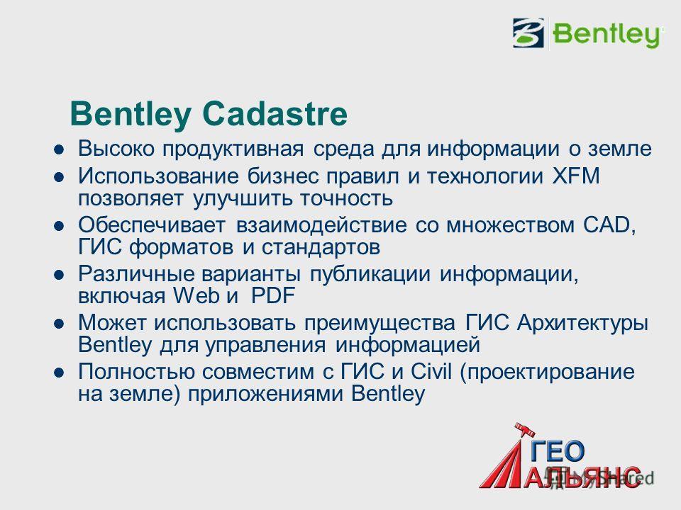Bentley Cadastre Высоко продуктивная среда для информации о земле Использование бизнес правил и технологии XFM позволяет улучшить точность Обеспечивает взаимодействие со множеством CAD, ГИС форматов и стандартов Различные варианты публикации информац