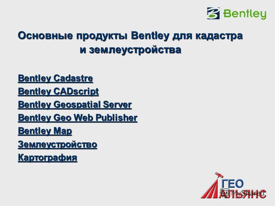 Основные продукты Bentley для кадастра и землеустройства Bentley Cadastre Bentley Cadastre Bentley CADscript Bentley CADscript Bentley Geospatial Server Bentley Geospatial Server Bentley Geo Web Publisher Bentley Geo Web Publisher Bentley Map Bentley