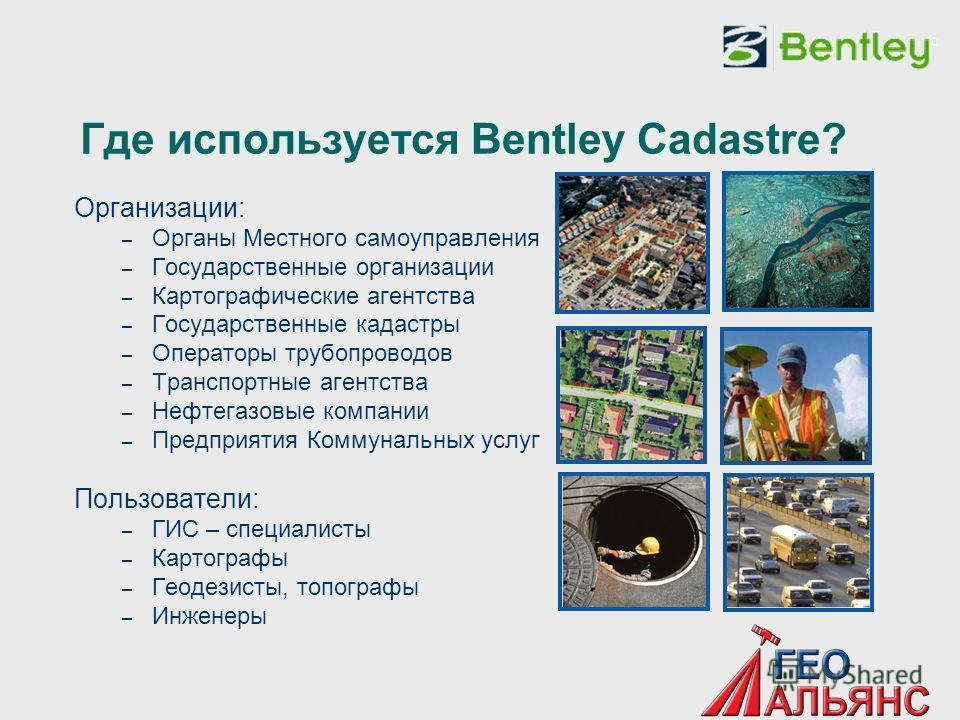Где используется Bentley Cadastre? Организации: – Органы Местного самоуправления – Государственные организации – Картографические агентства – Государственные кадастры – Операторы трубопроводов – Транспортные агентства – Нефтегазовые компании – Предпр