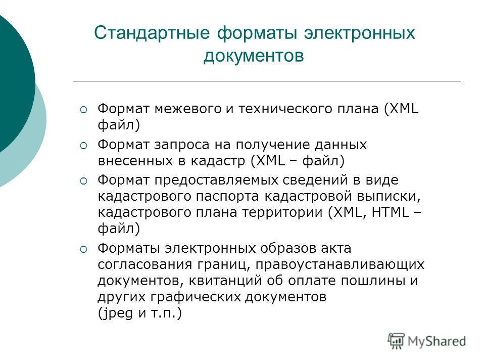 Стандартные форматы электронных документов Формат межевого и технического плана (XML файл) Формат запроса на получение данных внесенных в кадастр (XML – файл) Формат предоставляемых сведений в виде кадастрового паспорта кадастровой выписки, кадастров