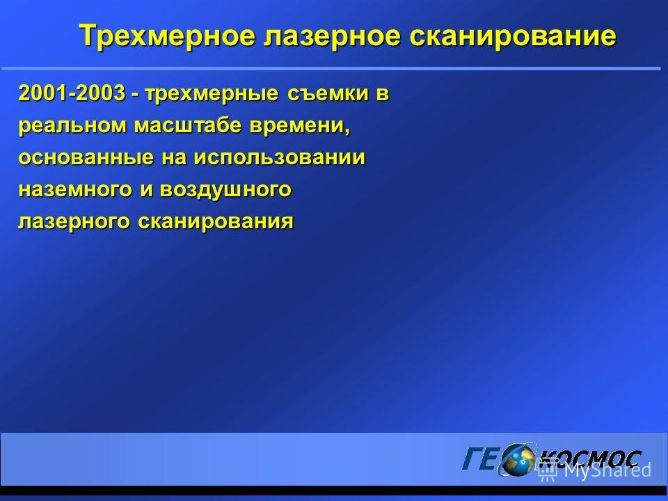 2001-2003 - трехмерные съемки в реальном масштабе времени, основанные на использовании наземного и воздушного лазерного сканирования Трехмерное лазерное сканирование