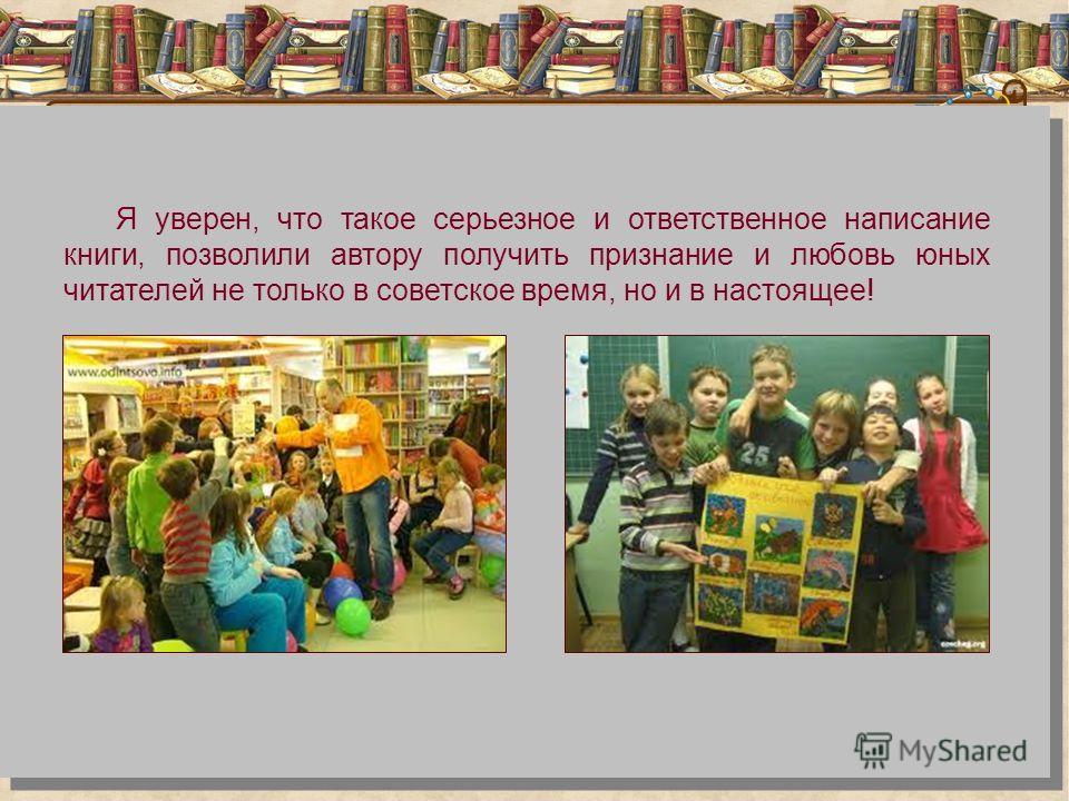 Я уверен, что такое серьезное и ответственное написание книги, позволили автору получить признание и любовь юных читателей не только в советское время, но и в настоящее!