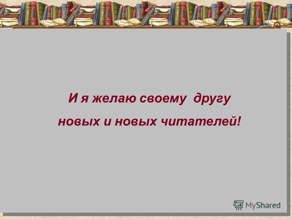 И я желаю своему другу новых и новых читателей!