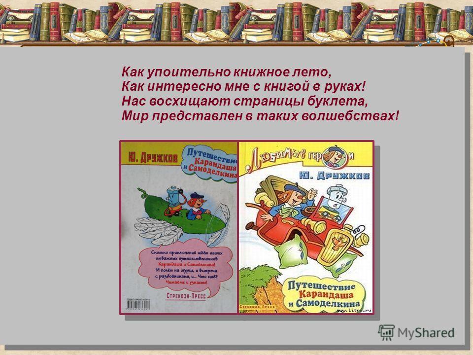 Как упоительно книжное лето, Как интересно мне с книгой в руках! Нас восхищают страницы буклета, Мир представлен в таких волшебствах!